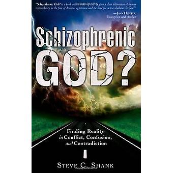 Schizophrenic God Finding Reality in Conflict Confusion and Contradiction by Shank & Steve C.