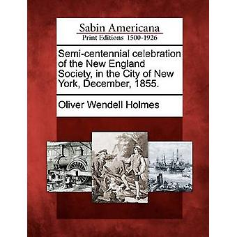 Semicentennial celebration of the New England Society in the City of New York December 1855. by Holmes & Oliver Wendell