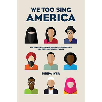 We Too Sing America - South Asian - Arab - Muslim - and Sikh Immigrant