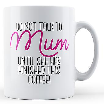 Do not talk to Mum until she has finished this coffee! - Printed Mug