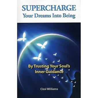 Supercharge Your Dreams Into Being: By Trusting Your Soul's Inner Guidance