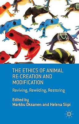 The Ethics of Animal ReCreation and Modification Reviving Rewilding Restoring by Oksanen & Markku