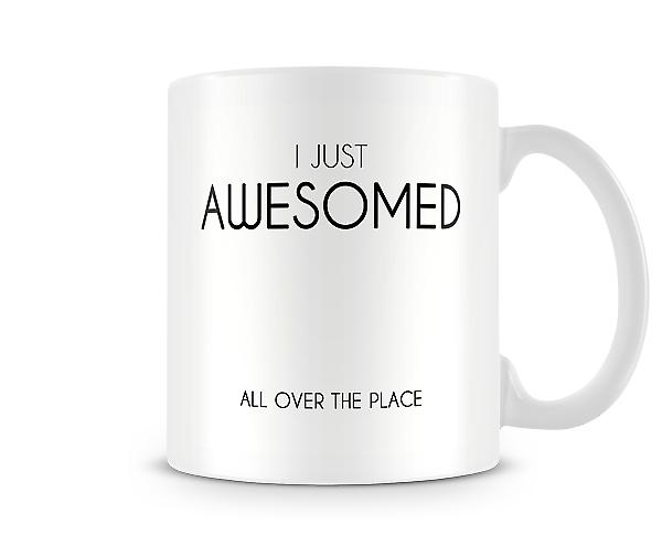 I Just Awesomed All Over Your Place Printed Mug
