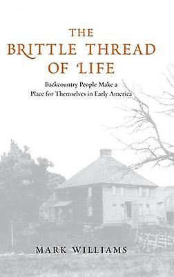 The Brittle Thread of Life Backcountry People Make a Place for Themselves in Early America by Williams & Mark