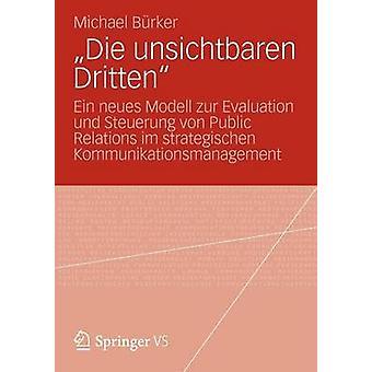 Die Unsichtbaren Dritten Ein Neues Modell Zur Evaluation Und Steuerung Von Public Relations Im Strategischen Kommunikationsmanagement by B. Rker & Michael