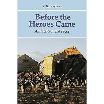Before the Heroes Came - Antarctica in the 1890s by T. H. Baughman - 9