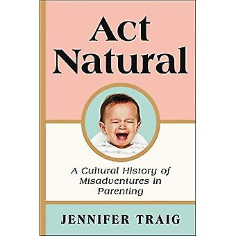 ACT Natural: A Cultural History of Misadventures in� Parenting