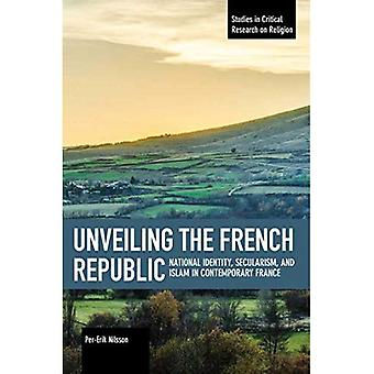 Unveiling The French Republic: National Identity,� Secularism, and Islam in Contemporary Fra ce