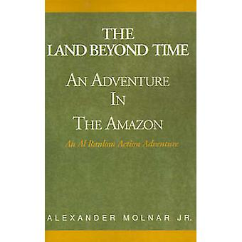 The Land Beyond Time An Adventure in the Amazon by Molnar & Alexander & Jr.