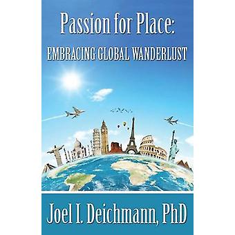Passion for Place Embracing Global Wanderlust by Deichmann & Joel I.