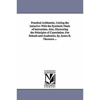 Praktisk aritmetiske forene induktiv med the syntetiske modus instruksjon. Også illustrerer prinsippene om Cancelation. For skoler og akademier. av James B. Thomson... av Thomson & James B. James Bates
