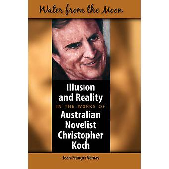 Water from the Moon Illusion and Reality in the Works of Australian Novelist Christopher Koch by Vernay & JeanFrancois