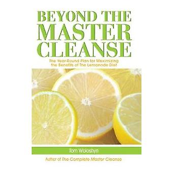 Beyond the Master Cleanse  The YearRound Plan for Maximizing the Benefits of The Lemonade Diet by Tom Woloshyn