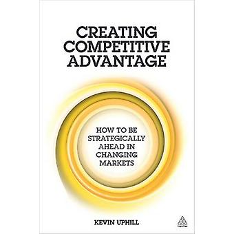 Creating Competitive Advantage - How to be Strategically Ahead in Chan