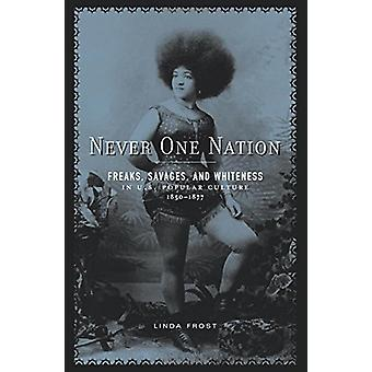 Never One Nation - Freaks - Savages - and Whiteness in U.S. Popular Cu