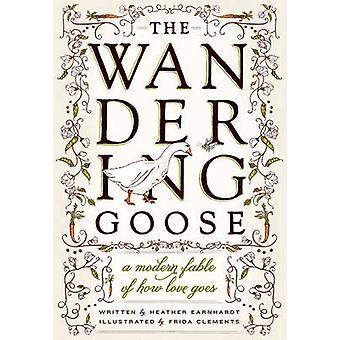 The Wandering Goose - A Modern Fable of How Love Goes by Heather Earnh