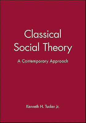 Classical Social Theory - A Contemporary Approach by Kenneth H. Tucker