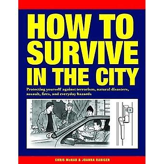 How to Survive in the City: Protecting yourself against terrorism, natural disasters, assault, fires, and everyday hazards