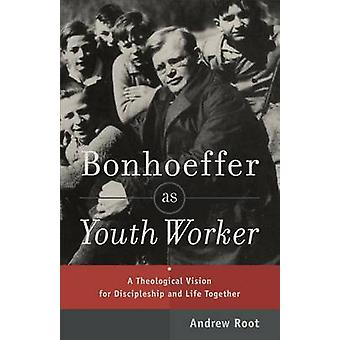Bonhoeffer as Youth Worker  A Theological Vision for Discipleship and Life Together by Andrew Root