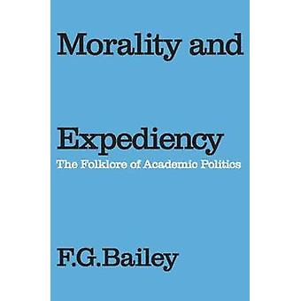 Morality and Expediency The Folklore of Academic Politics by Bailey & F. G.