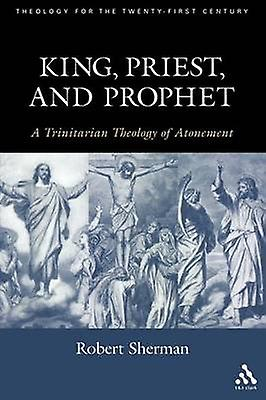 King Priest and Prophet A Trinitarian Theology of AtoneHommest by Sherhomme & Robert J.