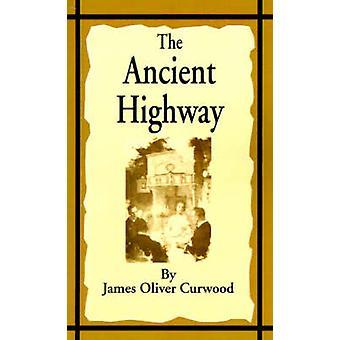 The Ancient Highway A Novel of High Hearts and Open Roads by Curwood & James Oliver