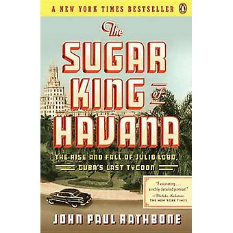 The Sugar King of Havana - The Rise and Fall of Julio Lobo - Cuba's La