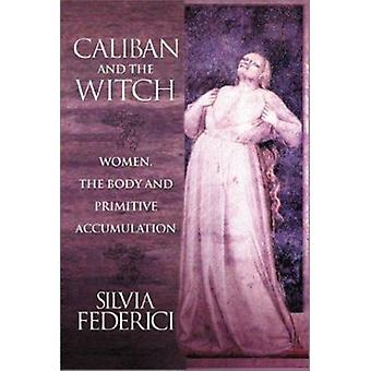 Caliban and the Witch - Women - the Body and Primitive Accumulation by