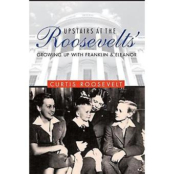 Upstairs at the Roosevelts' - Growing Up with Franklin and Eleanor by