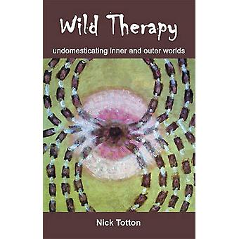 Wild Therapy - Undomesticating Inner and Outer Worlds by Nick Totton -
