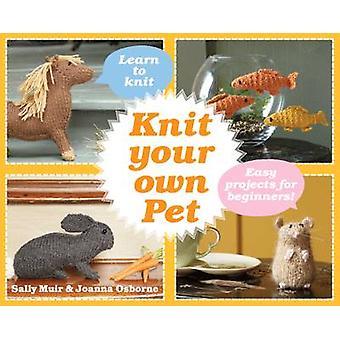 Stricken Sie Ihr eigenes Haustier - einfache Projekte für Anfänger von Sally Muir - Joanna