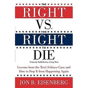 The Right Vs. the Right to Die Lessons from the Terri Schiavo Case and How to Stop It from Happening Again by Eisenberg & Jon