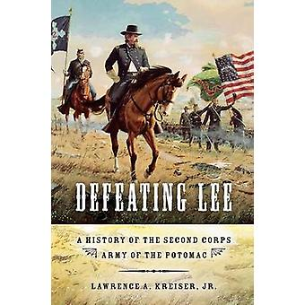 Defeating Lee A History of the Second Corps Army of the Potomac by Kreiser & Lawrence A.Jr.