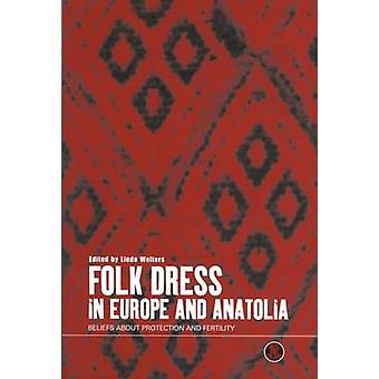 Folk Dress in Europe and Anatolia Beliefs about Protection and Fertility by Welters & Linda M.