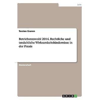 Betriebsratswahl 2014. Rechtliche und tatschliche Wirksamkeitshindernisse in der Praxis by Gramm & Torsten