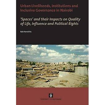 Urban Livelihoods Institutions and Inclusive Governance in Nairobi. Spaces and their Impacts on Quality of Life Influence and Political Rights by Hendriks & Bob