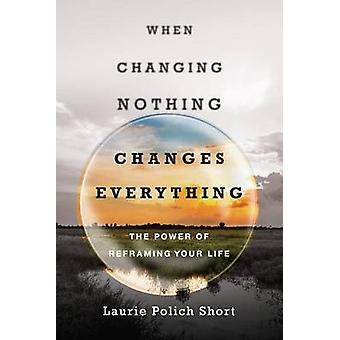 When Changing Nothing Changes Everything - The Power of Reframing Your
