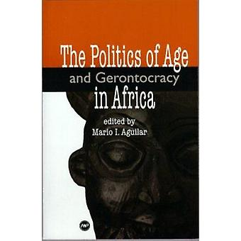 The Politics of Age and Gerontocracy in Africa by Mario I. Aguilar -