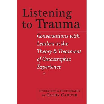 Listening to Trauma - Conversations with Leaders in the Theory and Tre