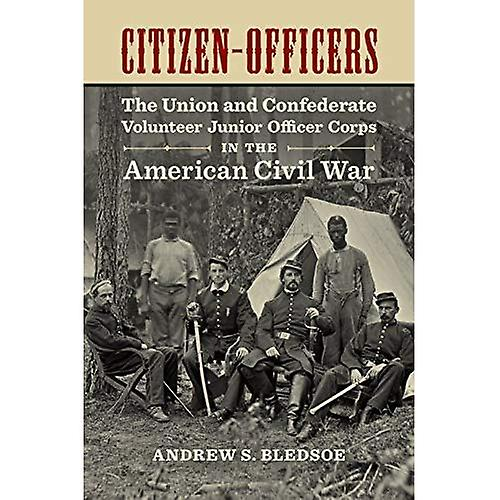 Citizen-Officers  The Union and Confederate Volunteer Junior Officer Corps in the American Civil War (Conflicting...