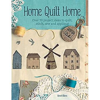 Home Quilt Home: Over 20 project ideas to quilt, stitch, sew and appliqu