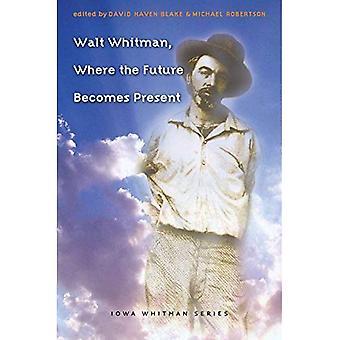Walt Whitman, Where the Future Becomes Present (Iowa Whitman Series)