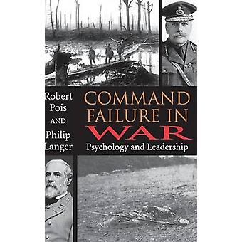 Command Failure in War Psychology and Leadership by Pois & Robert A.