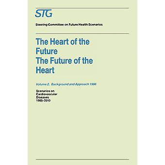 The Heart of the FutureThe Future of the Heart Volume 1 Scenario Report 1986 Volume 2 Background and Approach 1986  Scenarios on Cardiovascular Diseases 19852010 Commissioned by the Steering Comm by Steering Committee on Future Health Scen