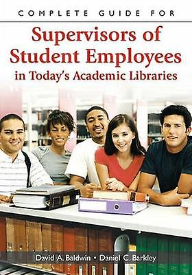 Complete Guide for Supervisors of Student Employees in Todays Academic Libraries by Baldwin & David