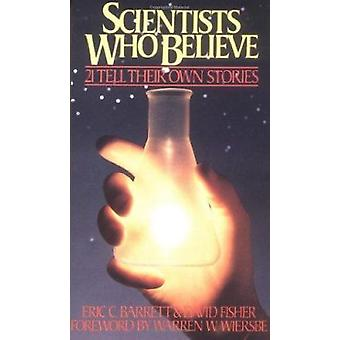 Scientists Who Believe - 21 Tell Their Own Stories by Eric C. Barrett