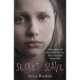 Secret Slave - Kidnapped and Abused for 13 Years. This is My Story of