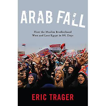 Arab Fall - How the Muslim Brotherhood Won and Lost Egypt in 891 Days