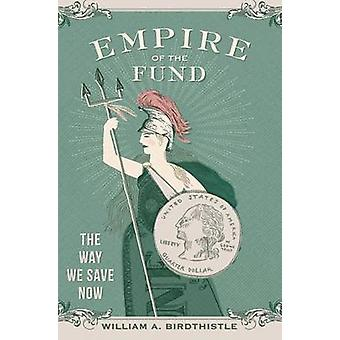 Empire of the Fund - The Way We Save Now by William A. Birdthistle - 9