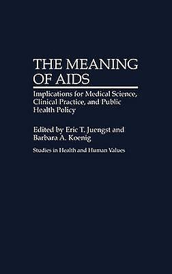 The Meaning of AIDS Implications for Medical Science Clinical Practice and Public Health Policy by Juengst & Eric T.